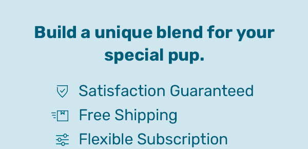 Build a unique blend for your special pup. - Satisfaction Guaranteed - Free Shipping - Flexible Subscription