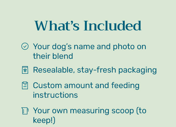 What's Included - Your dog's name and photo on their blend - Resealable, stay-fresh packaging - Custom amount and feeding instructions - Your own measuring scoop (to keep!)